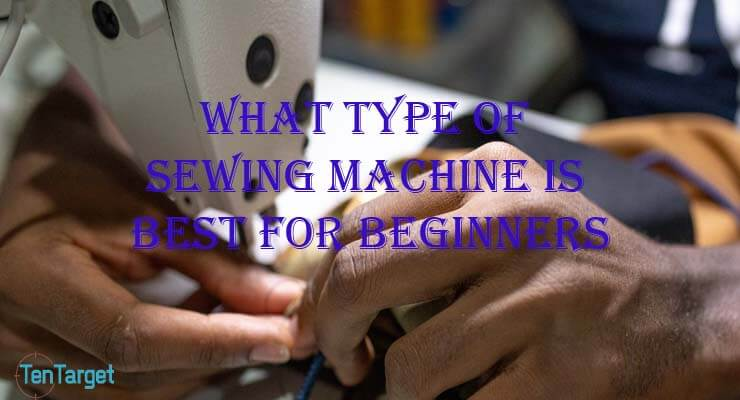 What Type of Sewing Machine is Best for Beginners